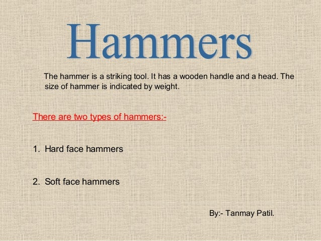 The hammer is a striking tool. It has a wooden handle and a head. The size of hammer is indicated by weight.  There are tw...