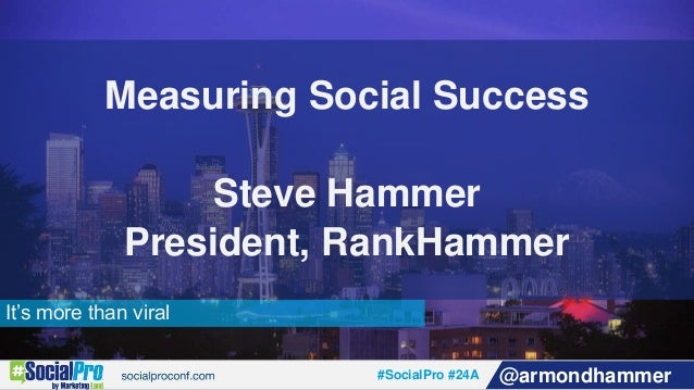 #SocialPro #24A @armondhammer It's more than viral Measuring Social Success Steve Hammer President, RankHammer