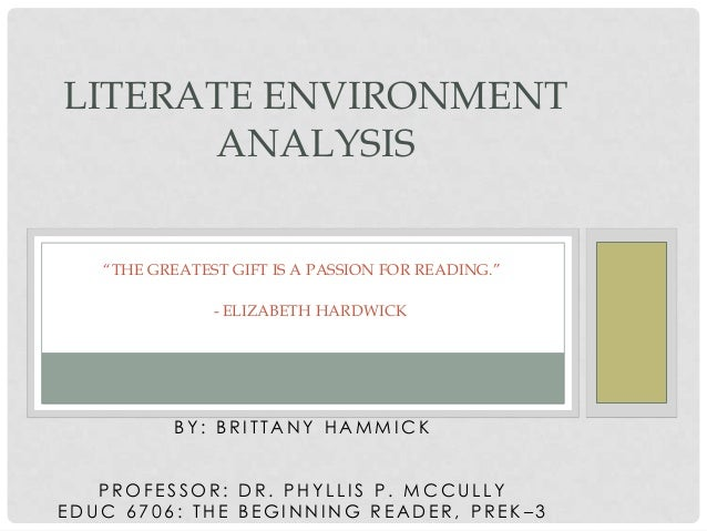"LITERATE ENVIRONMENT ANALYSIS ""THE GREATEST GIFT IS A PASSION FOR READING."" - ELIZABETH HARDWICK  BY: BRITTANY HAMMICK PRO..."