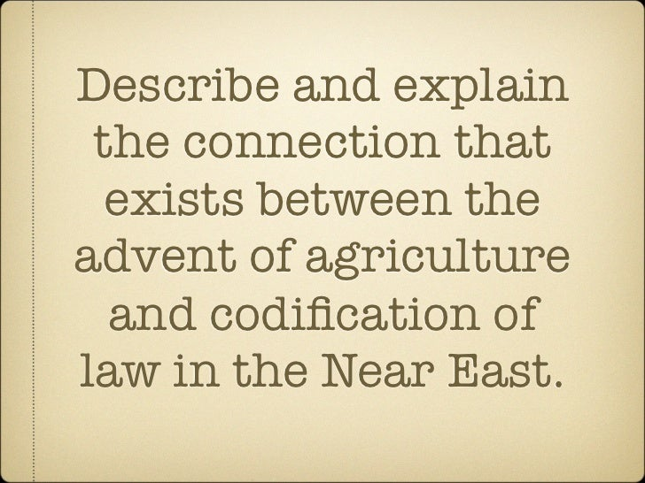 Describe and explain the connection that  exists between theadvent of agriculture  and codification oflaw in the Near East.