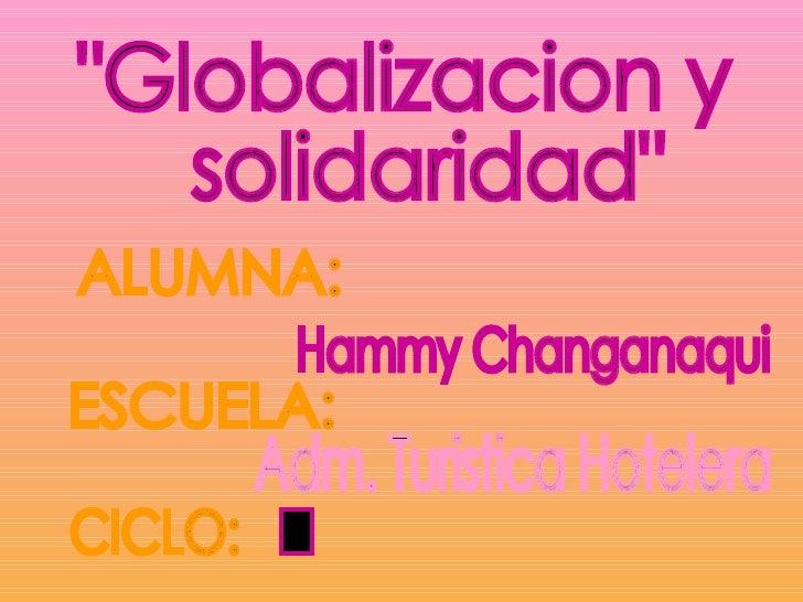 """""""Globalizacion y solidaridad"""" ALUMNA: Hammy Changanaqui  ESCUELA: CICLO: Adm. Turistica Hotelera I"""