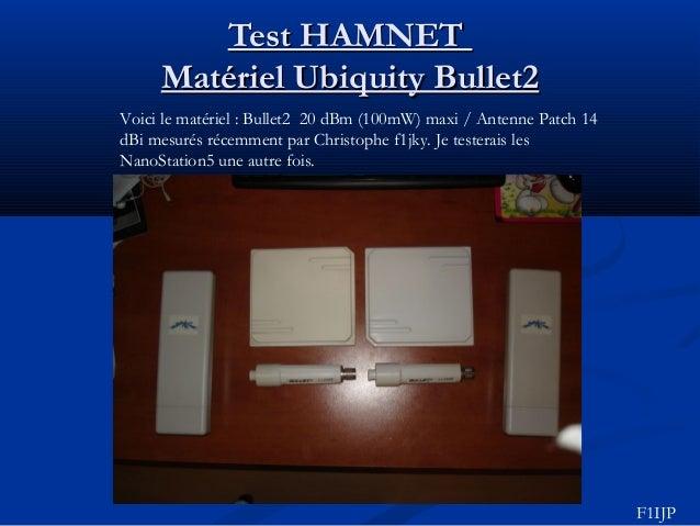 Test HAMNETTest HAMNET Matériel Ubiquity Bullet2Matériel Ubiquity Bullet2 Voici le matériel : Bullet2 20 dBm (100mW) maxi ...