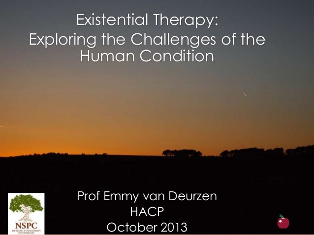Existential Therapy: Exploring the Challenges of the Human Condition Prof Emmy van Deurzen HACP October 2013