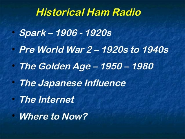 Historical Ham Radio  Spark – 1906 - 1920s  Pre World War 2 – 1920s to 1940s  The Golden Age – 1950 – 1980  The Japane...