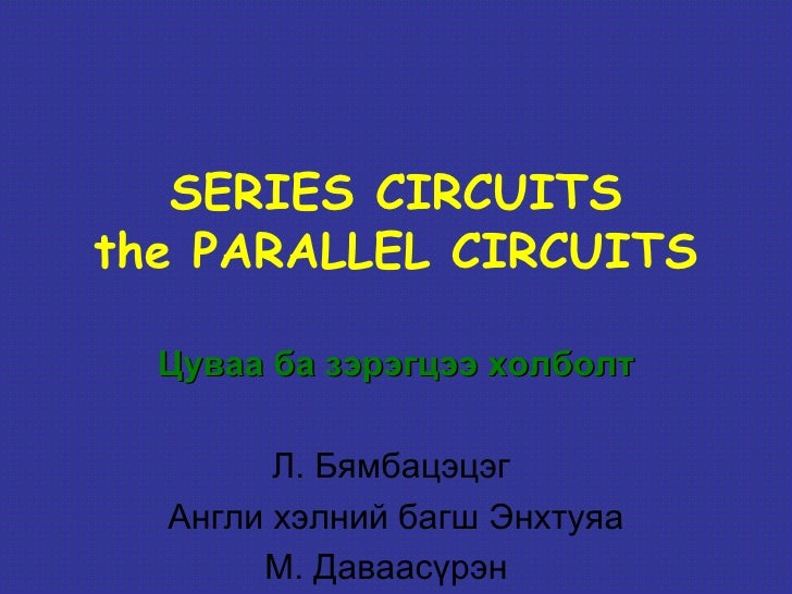 SERIES CIRCUITSthe PARALLEL CIRCUITS  Цуваа ба зэрэгцээ холболт        Л. Бямбацэцэг  Англи хэлний багш Энхтуяа       М. Д...
