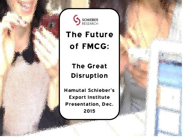 The Future of FMCG: The Great Disruption Hamutal Schieber's Export Institute Presentation, Dec. 2015