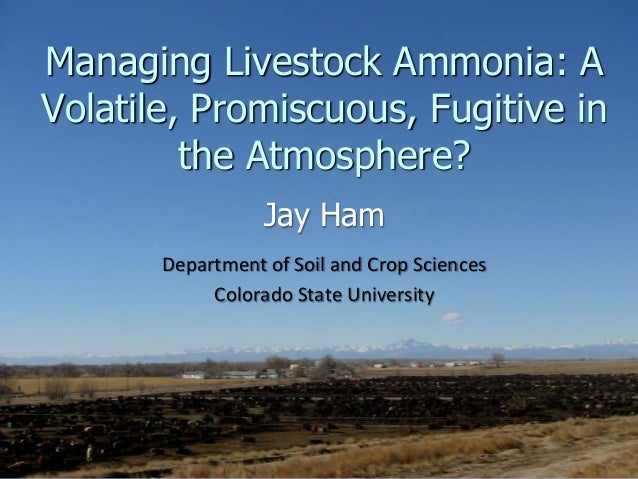 Managing Livestock Ammonia: AVolatile, Promiscuous, Fugitive inthe Atmosphere?Jay HamDepartment of Soil and Crop SciencesC...