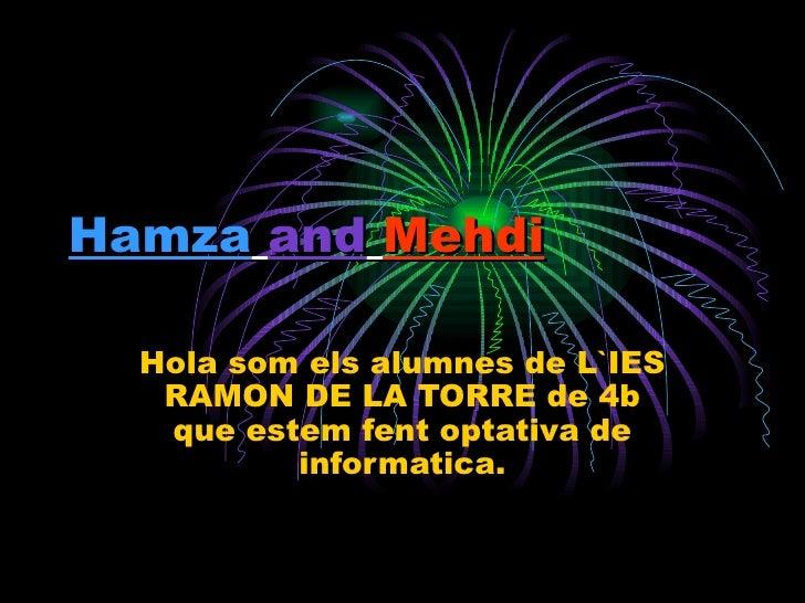 Hamza   and   Mehdi   Hola som els alumnes de L`IES RAMON DE LA TORRE de 4b que estem fent optativa de informatica.