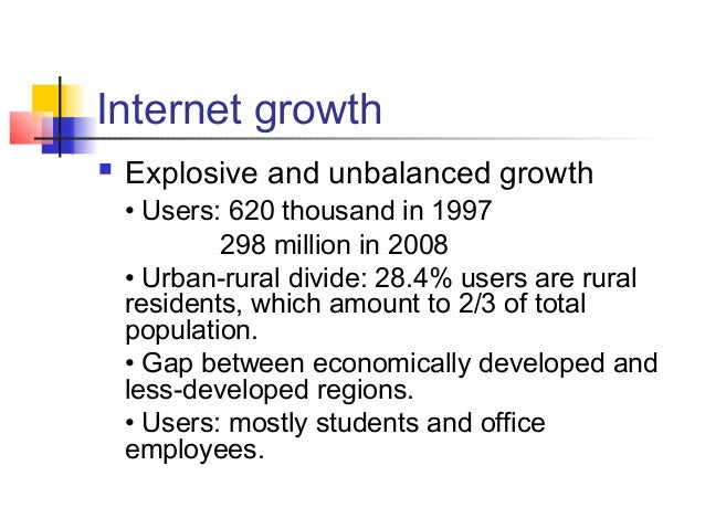 Internet growth  Explosive and unbalanced growth • Users: 620 thousand in 1997 298 million in 2008 • Urban-rural divide: ...