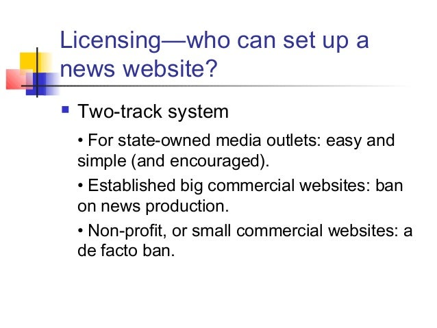 Licensing—who can set up a news website?  Two-track system • For state-owned media outlets: easy and simple (and encourag...