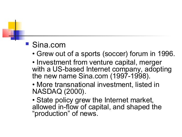  Sina.com • Grew out of a sports (soccer) forum in 1996. • Investment from venture capital, merger with a US-based Intern...