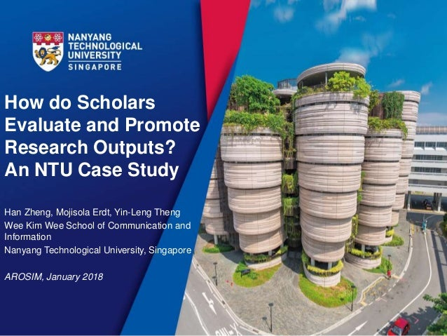 How do Scholars Evaluate and Promote Research Outputs? An NTU Case Study Han Zheng, Mojisola Erdt, Yin-Leng Theng Wee Kim ...