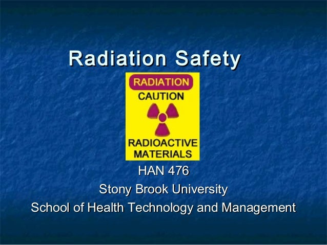 Radiation SafetyRadiation SafetyHAN 476HAN 476Stony Brook UniversityStony Brook UniversitySchool of Health Technology and ...