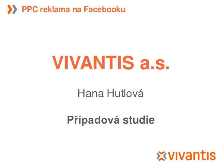 PPC reklama na Facebooku           VIVANTIS a.s.             Hana Hutlová            Případová studie
