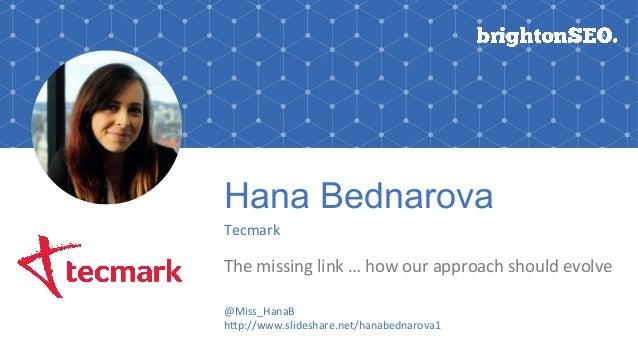 Hana Bednarova Tecmark Themissinglink…howourapproachshouldevolve @Miss_HanaB h;p://www.slideshare.net/hanabednar...
