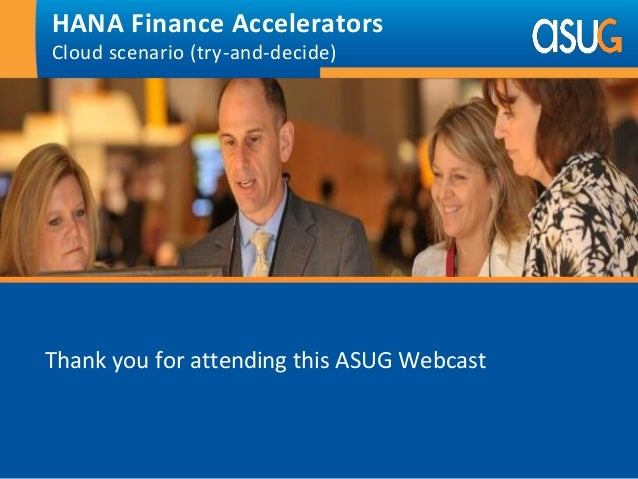 Thank you for attending this ASUG Webcast HANA Finance Accelerators Cloud scenario (try-and-decide)