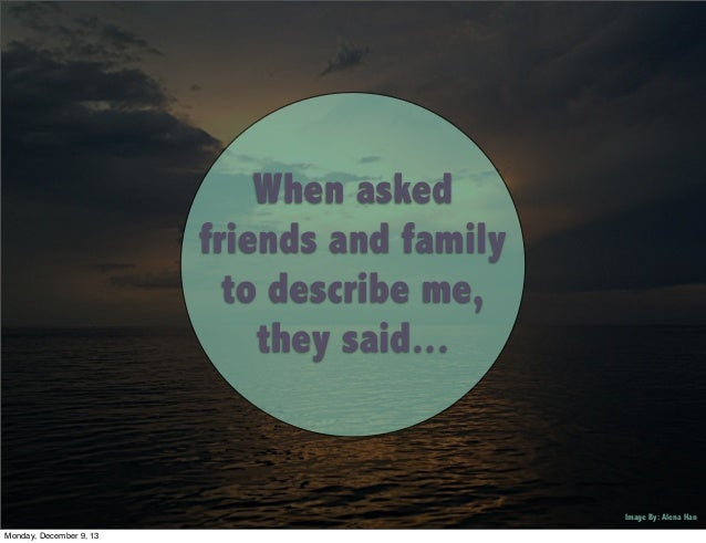 When asked friends and family to describe me, they said...  Image By: Alena Han Monday, December 9, 13