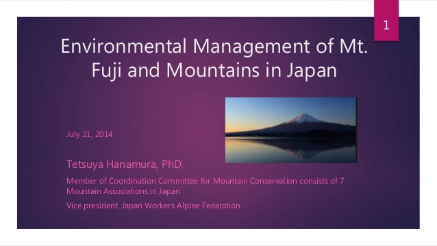 Environmental Management of Mt. Fuji and Mountains in Japan July 21, 2014 Tetsuya Hanamura, PhD. Member of Coordination Co...