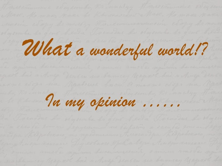 What a wonderful world!?In my opinion ……<br />
