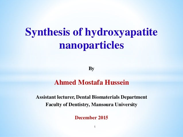 Synthesis of hydroxyapatite nanoparticles By Ahmed Mostafa Hussein Assistant lecturer, Dental Biomaterials Department Facu...