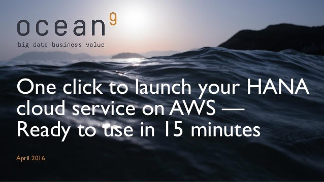 April 2016 One click to launch your HANA cloud service on AWS — Ready to use in 15 minutes
