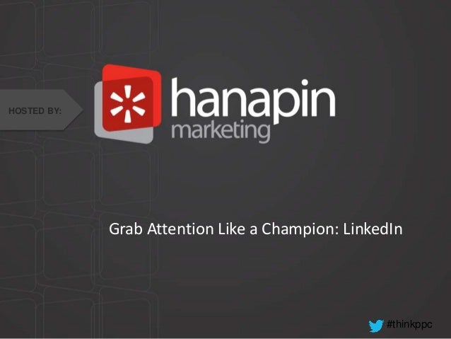 HOSTED BY:  Grab Attention Like a Champion: LinkedIn  #thinkppc