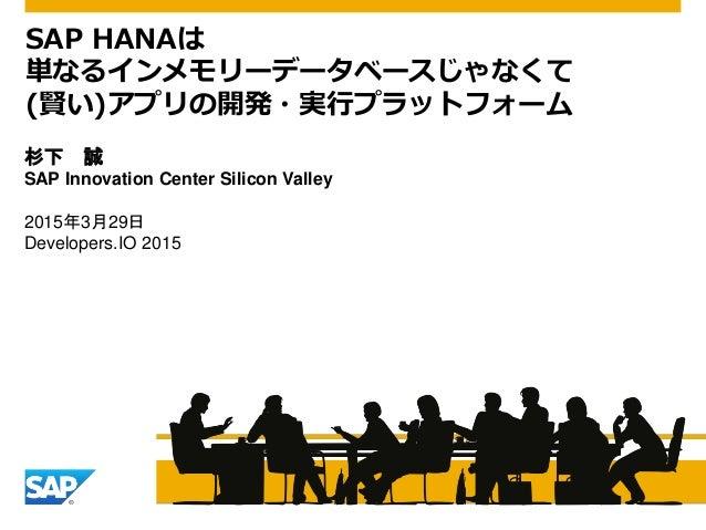 杉下 誠 SAP Innovation Center Silicon Valley 2015年3月29日 Developers.IO 2015 SAP HANAは 単なるインメモリーデータベースじゃなくて (賢い)アプリの開発・実行プラットフォ...