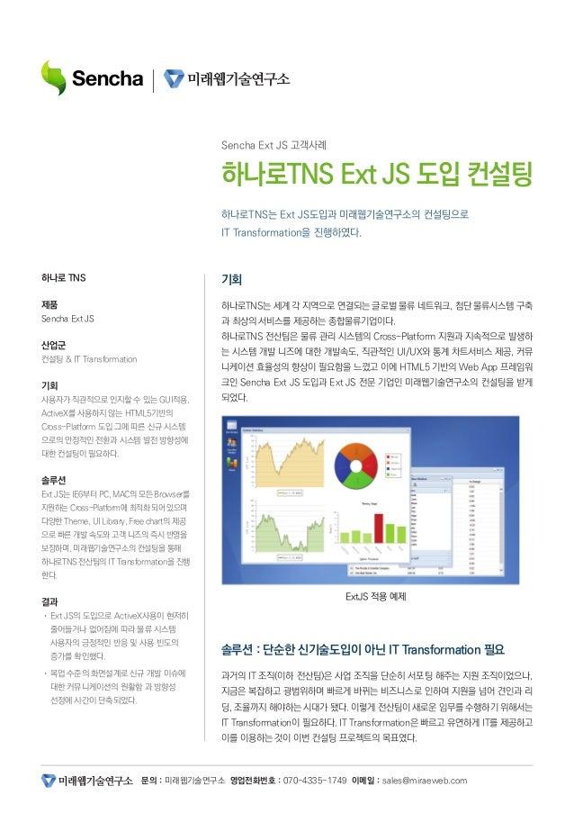 문의 : 미래웹기술연구소 영업전화번호 : 070-4335-1749 이메일 : sales@miraeweb.com 하나로TNS는 Ext JS도입과 미래웹기술연구소의 컨설팅으로 IT Transformation을 진행하였다. ...
