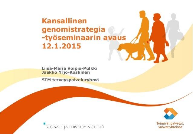 13.1.2015 Kansallinen genomistrategia -työseminaarin avaus 12.1.2015 Liisa-Maria Voipio-Pulkki Jaakko Yrjö-Koskinen STM te...