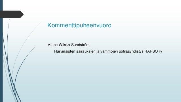 Kommenttipuheenvuoro Minna Wilska-Sundström Harvinaisten sairauksien ja vammojen potilasyhdistys HARSO ry