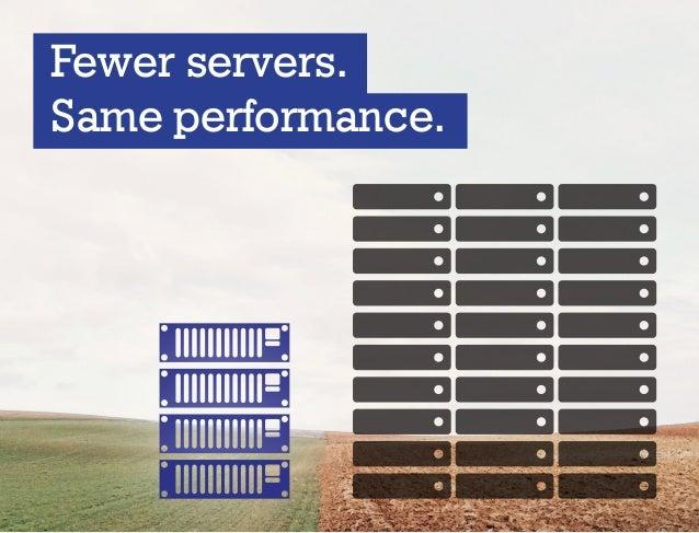 Fewer servers. Same performance.