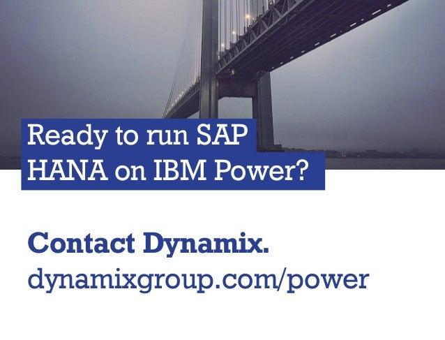 Ready to run SAP HANA on IBM Power? Ready to run SAP HANA on IBM Power? Contact Dynamix. dynamixgroup.com/power