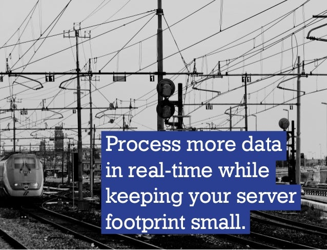 Process more data in real-time while keeping your server footprint small.
