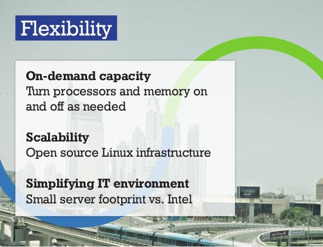 Flexibility On-demand capacity Turn processors and memory on and off as needed Scalability Open source Linux infrastructur...