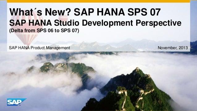 What´s New? SAP HANA SPS 07 SAP HANA Studio Development Perspective (Delta from SPS 06 to SPS 07)  SAP HANA Product Manage...
