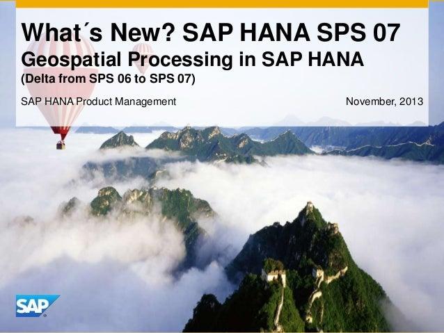 What´s New? SAP HANA SPS 07 Geospatial Processing in SAP HANA (Delta from SPS 06 to SPS 07) SAP HANA Product Management  N...