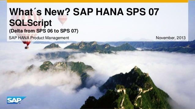 What´s New? SAP HANA SPS 07 SQLScript (Delta from SPS 06 to SPS 07) SAP HANA Product Management  November, 2013