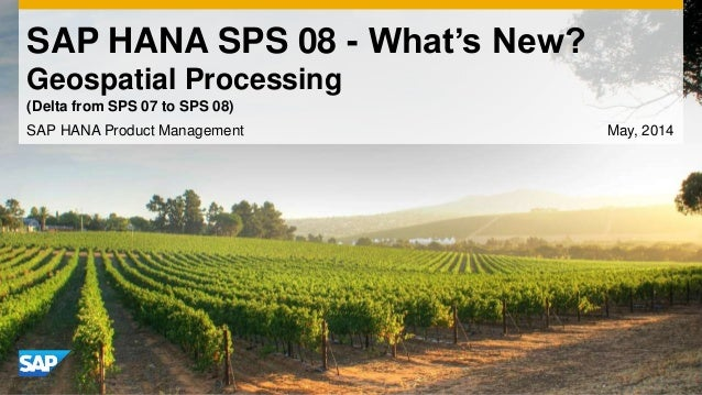 SAP HANA SPS 08 - What's New? Geospatial Processing SAP HANA Product Management May, 2014 (Delta from SPS 07 to SPS 08)