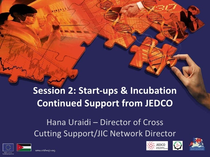Session 2: Start-ups & Incubation Continued Support from JEDCO Hana Uraidi – Director of Cross Cutting Support/JIC Network...