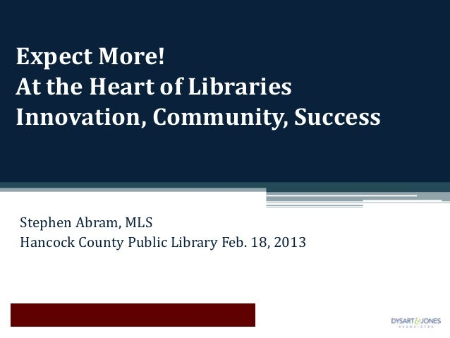 Expect More!At the Heart of LibrariesInnovation, Community, SuccessStephen Abram, MLSHancock County Public Library Feb. 18...