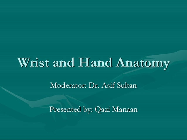 Wrist and Hand Anatomy Moderator: Dr. Asif Sultan Presented by: Qazi Manaan