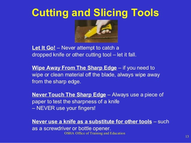 Cutting and Slicing Tools Let It Go! – Never attempt to catch a dropped knife or other cutting tool – let it fall. Wipe Aw...