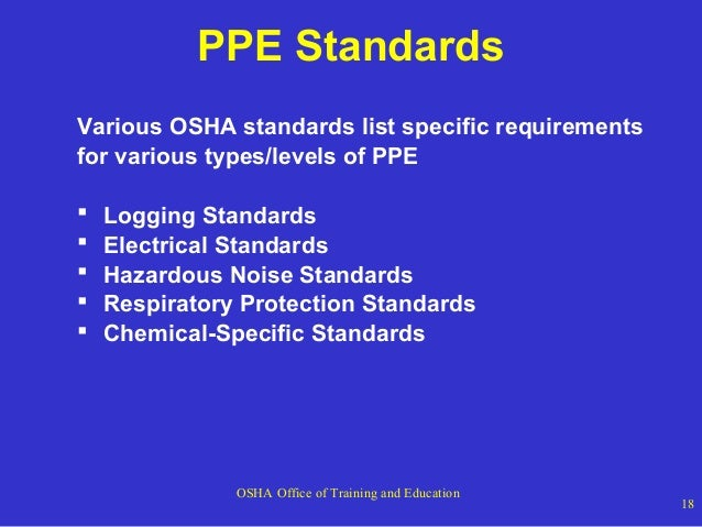 PPE Standards Various OSHA standards list specific requirements for various types/levels of PPE       Logging Standar...