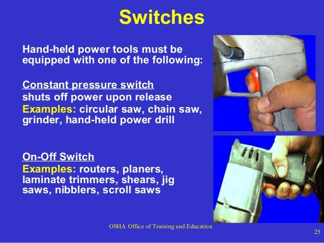 Switches Hand-held power tools must be equipped with one of the following: Constant pressure switch shuts off power upon r...