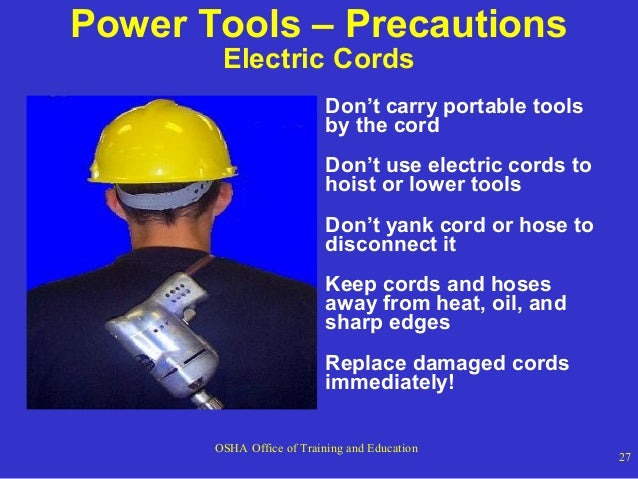 Power Tools – Precautions Electric Cords  Don't carry portable tools by the cord Don't use electric cords to hoist or lowe...