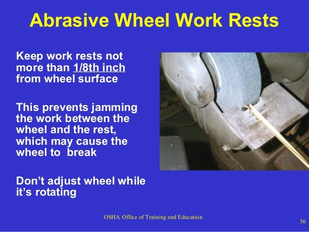 Abrasive Wheel Work Rests Keep work rests not more than 1/8th inch from wheel surface This prevents jamming the work betwe...