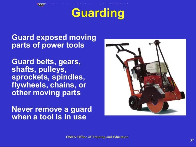 Guarding Guard exposed moving parts of power tools Guard belts, gears, shafts, pulleys, sprockets, spindles, flywheels, ch...