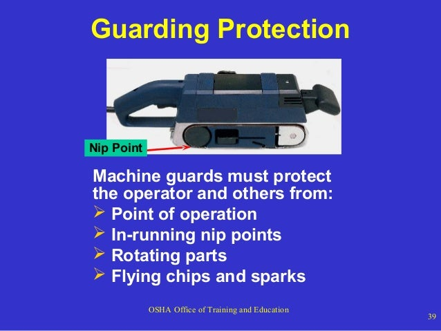Guarding Protection  Nip Point  Machine guards must protect the operator and others from:  Point of operation  In-runnin...