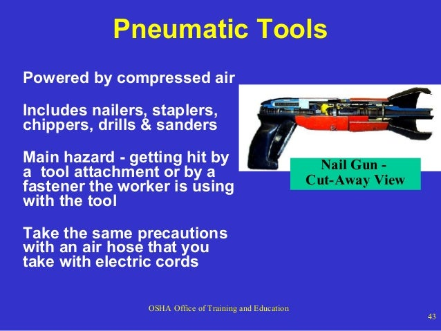 Pneumatic Tools Powered by compressed air Includes nailers, staplers, chippers, drills & sanders Main hazard - getting hit...