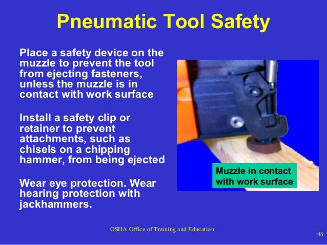 Pneumatic Tool Safety Place a safety device on the muzzle to prevent the tool from ejecting fasteners, unless the muzzle i...